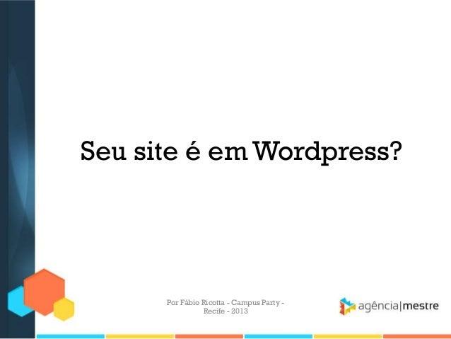 Seu site é em Wordpress? Por Fábio Ricotta - Campus Party - Recife - 2013