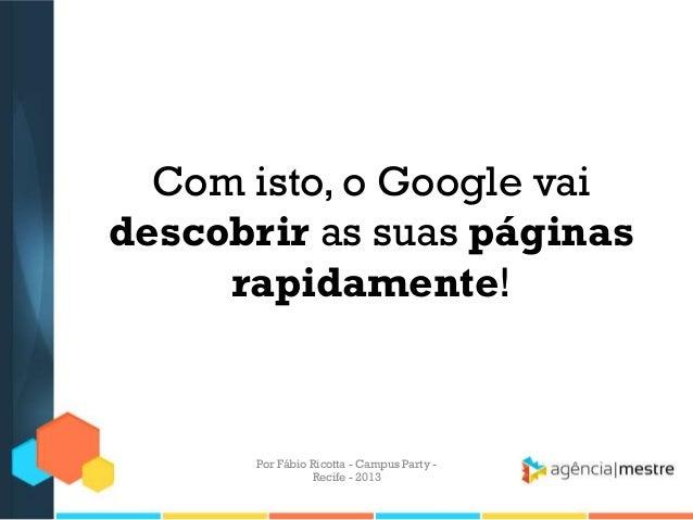 Com isto, o Google vai descobrir as suas páginas rapidamente! Por Fábio Ricotta - Campus Party - Recife - 2013