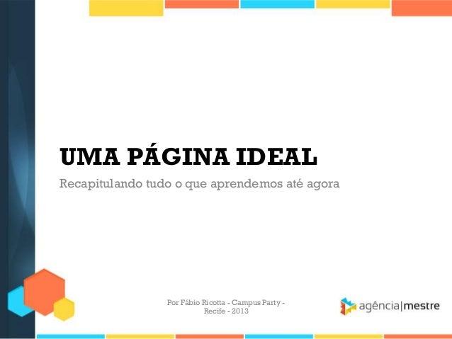 UMA PÁGINA IDEAL Recapitulando tudo o que aprendemos até agora Por Fábio Ricotta - Campus Party - Recife - 2013