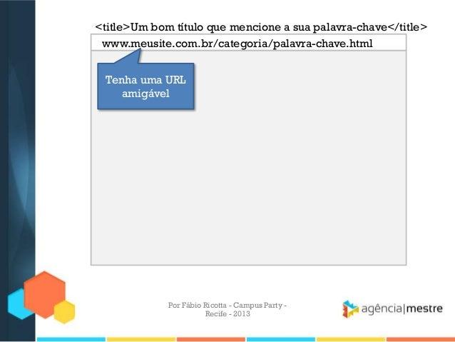<title>Um bom título que mencione a sua palavra-chave</title> Tenha uma URL amigável www.meusite.com.br/categoria/palavra-...