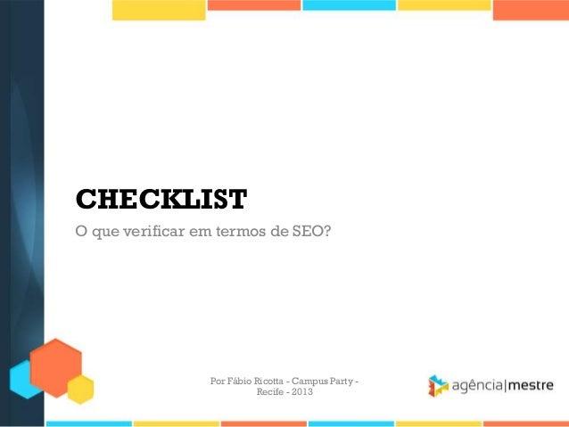 CHECKLIST O que verificar em termos de SEO? Por Fábio Ricotta - Campus Party - Recife - 2013