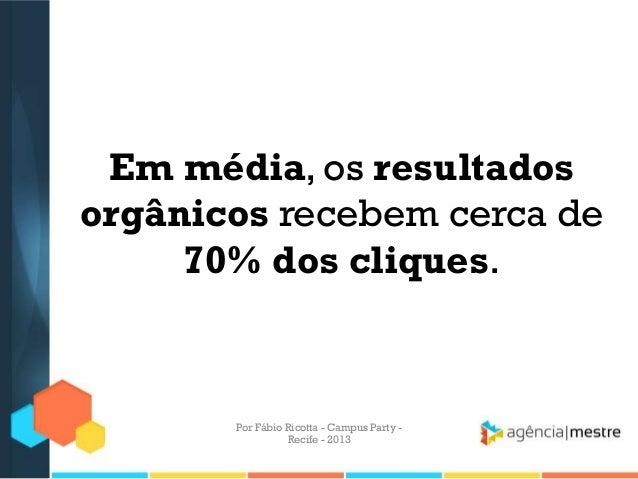 Em média, os resultados orgânicos recebem cerca de 70% dos cliques. Por Fábio Ricotta - Campus Party - Recife - 2013