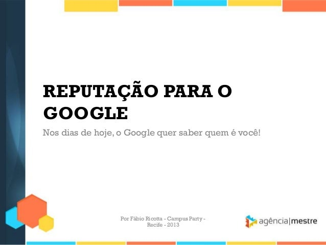 REPUTAÇÃO PARA O GOOGLE Nos dias de hoje, o Google quer saber quem é você! Por Fábio Ricotta - Campus Party - Recife - 2013