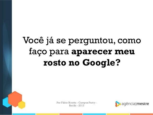 Você já se perguntou, como faço para aparecer meu rosto no Google? Por Fábio Ricotta - Campus Party - Recife - 2013