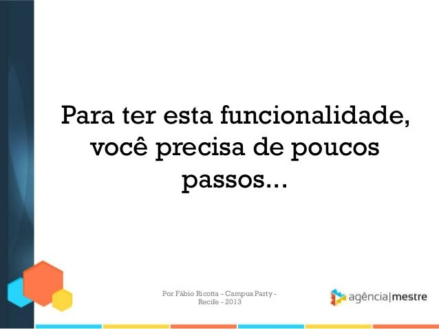 Para ter esta funcionalidade, você precisa de poucos passos... Por Fábio Ricotta - Campus Party - Recife - 2013