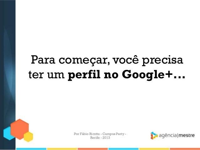 Para começar, você precisa ter um perfil no Google+... Por Fábio Ricotta - Campus Party - Recife - 2013