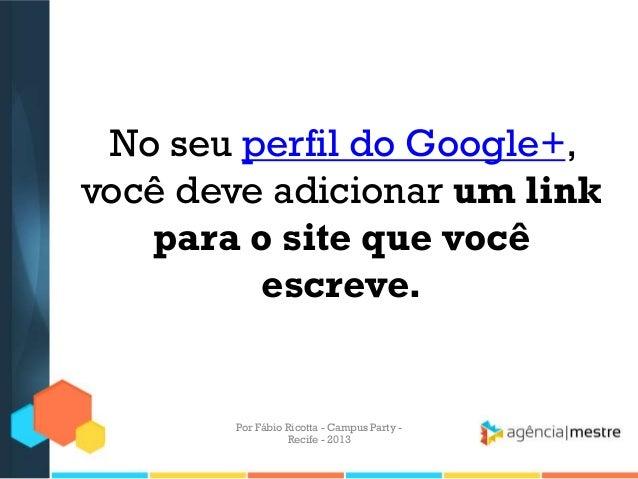 No seu perfil do Google+, você deve adicionar um link para o site que você escreve. Por Fábio Ricotta - Campus Party - Rec...