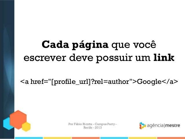 """Cada página que você escrever deve possuir um link <a href=""""[profile_url]?rel=author"""">Google</a> Por Fábio Ricotta - Campu..."""