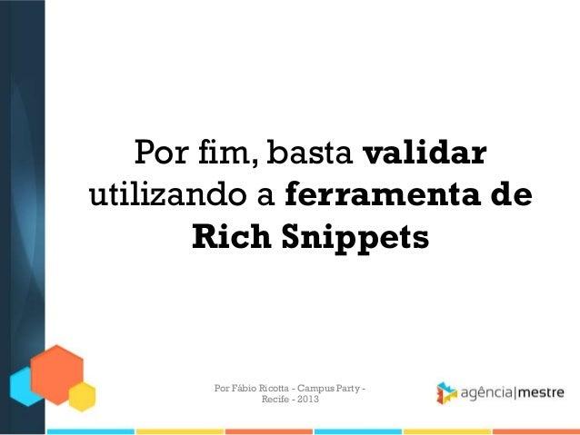 Por fim, basta validar utilizando a ferramenta de Rich Snippets Por Fábio Ricotta - Campus Party - Recife - 2013