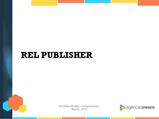 REL PUBLISHER Por Fábio Ricotta - Campus Party - Recife - 2013