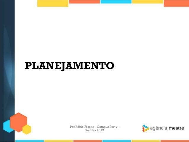 PLANEJAMENTO Por Fábio Ricotta - Campus Party - Recife - 2013