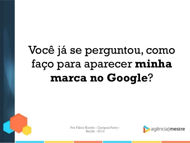 Você já se perguntou, como faço para aparecer minha marca no Google? Por Fábio Ricotta - Campus Party - Recife - 2013