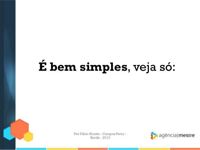 É bem simples, veja só: Por Fábio Ricotta - Campus Party - Recife - 2013