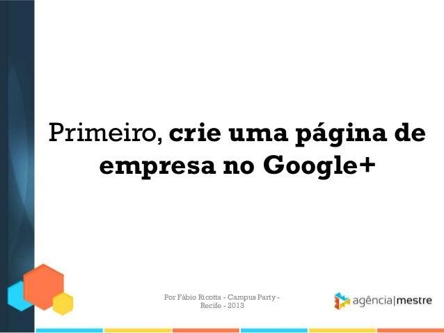 Primeiro, crie uma página de empresa no Google+ Por Fábio Ricotta - Campus Party - Recife - 2013