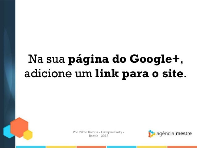 Na sua página do Google+, adicione um link para o site. Por Fábio Ricotta - Campus Party - Recife - 2013