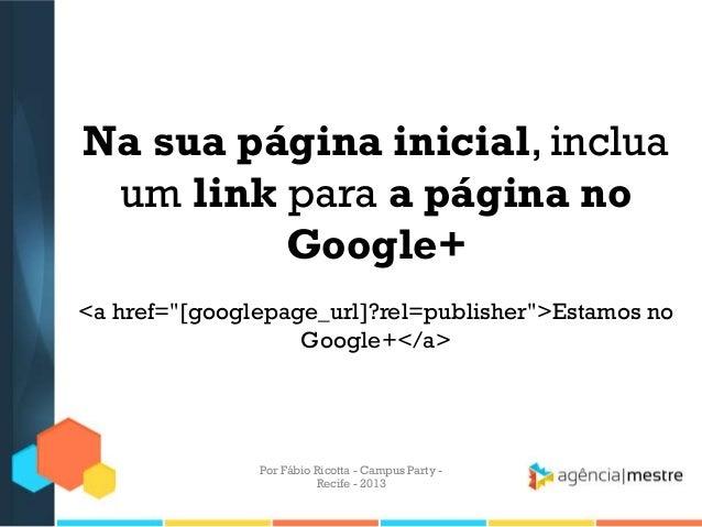 """Na sua página inicial, inclua um link para a página no Google+ <a href=""""[googlepage_url]?rel=publisher"""">Estamos no Google+..."""