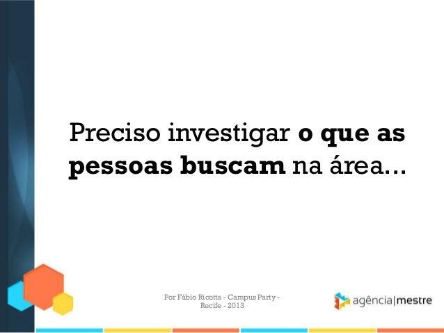 Preciso investigar o que as pessoas buscam na área... Por Fábio Ricotta - Campus Party - Recife - 2013