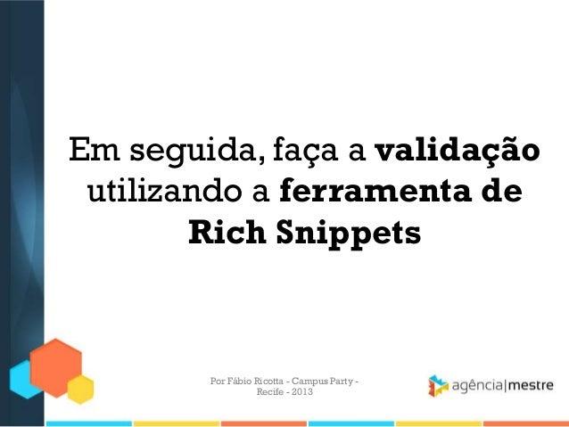 Em seguida, faça a validação utilizando a ferramenta de Rich Snippets Por Fábio Ricotta - Campus Party - Recife - 2013