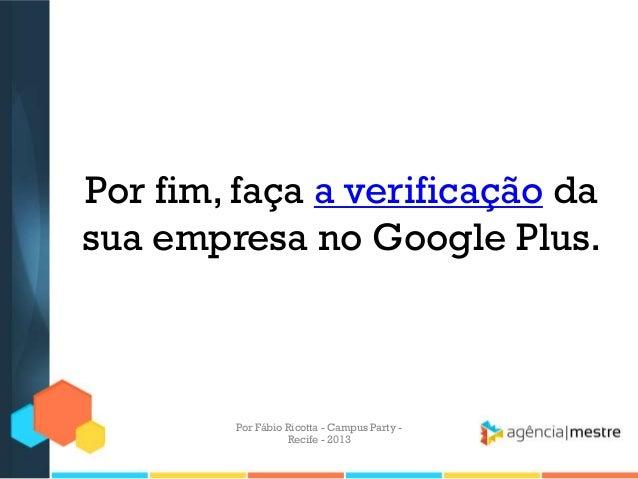 Por fim, faça a verificação da sua empresa no Google Plus. Por Fábio Ricotta - Campus Party - Recife - 2013