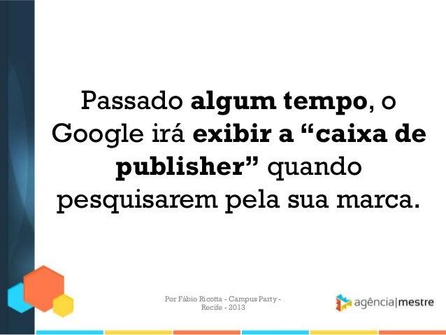"""Passado algum tempo, o Google irá exibir a """"caixa de publisher"""" quando pesquisarem pela sua marca. Por Fábio Ricotta - Cam..."""