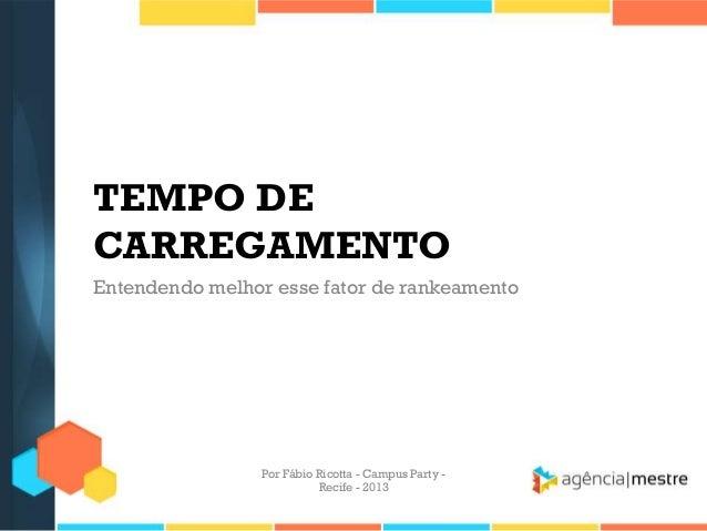 TEMPO DE CARREGAMENTO Entendendo melhor esse fator de rankeamento Por Fábio Ricotta - Campus Party - Recife - 2013