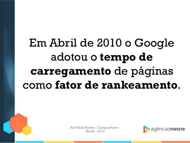 Em Abril de 2010 o Google adotou o tempo de carregamento de páginas como fator de rankeamento. Por Fábio Ricotta - Campus ...