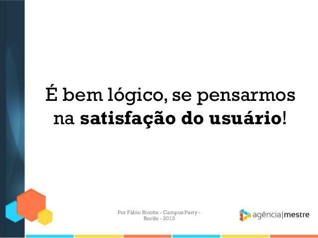 É bem lógico, se pensarmos na satisfação do usuário! Por Fábio Ricotta - Campus Party - Recife - 2013