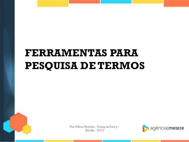 FERRAMENTAS PARA PESQUISA DE TERMOS Por Fábio Ricotta - Campus Party - Recife - 2013