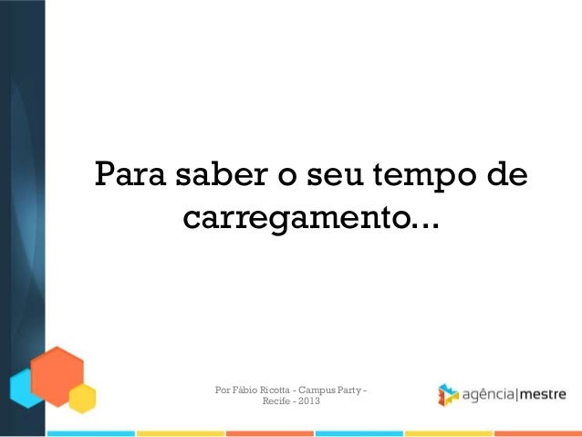 Para saber o seu tempo de carregamento... Por Fábio Ricotta - Campus Party - Recife - 2013