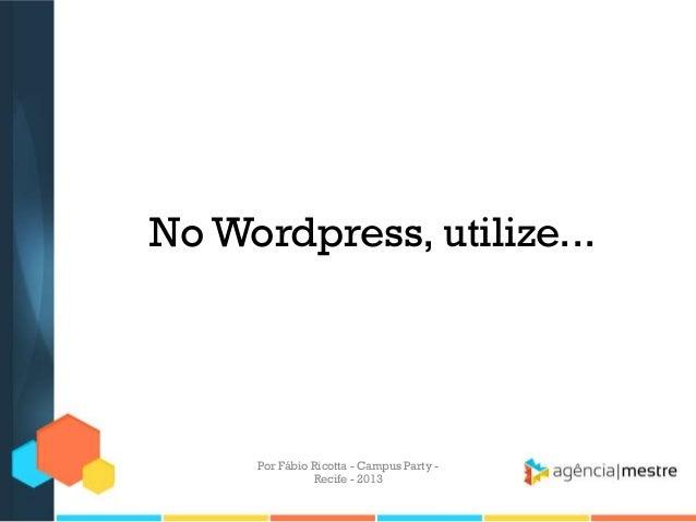No Wordpress, utilize... Por Fábio Ricotta - Campus Party - Recife - 2013