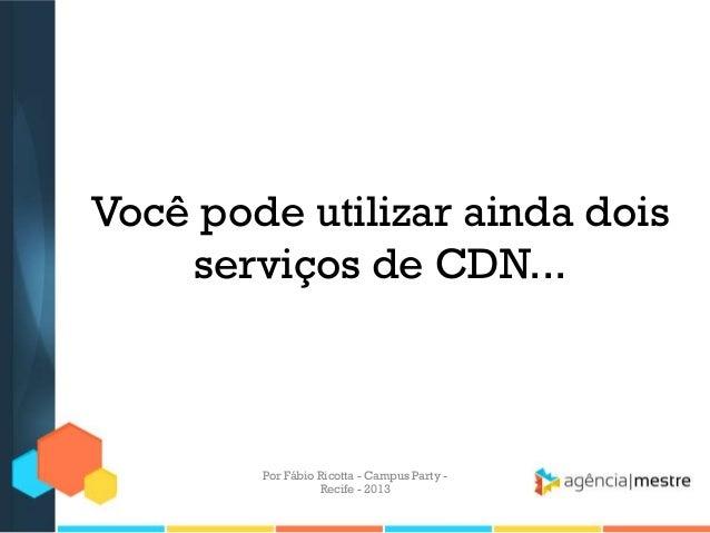Você pode utilizar ainda dois serviços de CDN... Por Fábio Ricotta - Campus Party - Recife - 2013