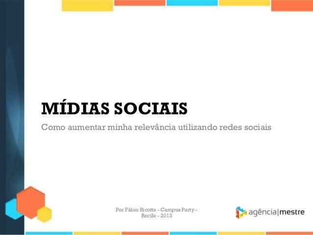 MÍDIAS SOCIAIS Como aumentar minha relevância utilizando redes sociais Por Fábio Ricotta - Campus Party - Recife - 2013