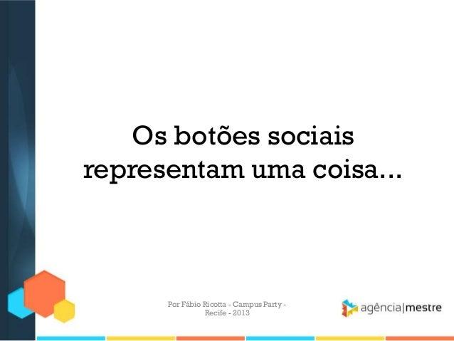 Os botões sociais representam uma coisa... Por Fábio Ricotta - Campus Party - Recife - 2013