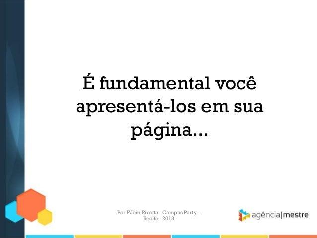 É fundamental você apresentá-los em sua página... Por Fábio Ricotta - Campus Party - Recife - 2013