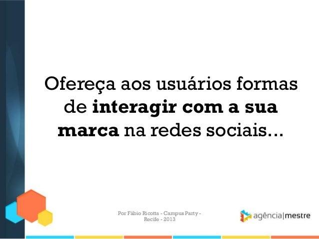 Ofereça aos usuários formas de interagir com a sua marca na redes sociais... Por Fábio Ricotta - Campus Party - Recife - 2...
