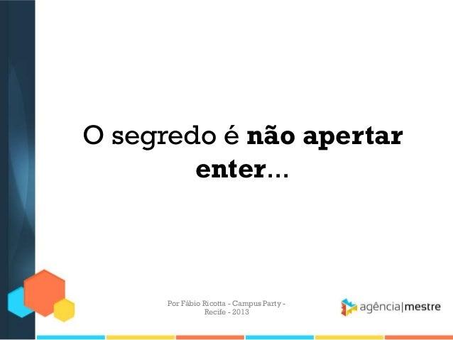O segredo é não apertar enter... Por Fábio Ricotta - Campus Party - Recife - 2013
