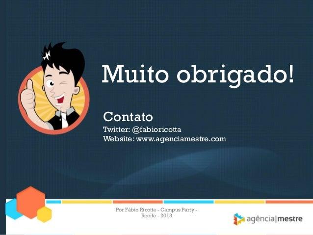 Muito obrigado! Contato Twitter: @fabioricotta Website: www.agenciamestre.com Por Fábio Ricotta - Campus Party - Recife - ...
