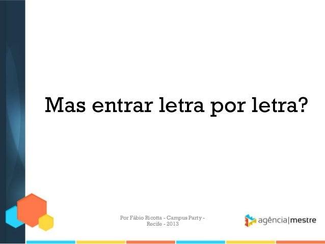 Mas entrar letra por letra? Por Fábio Ricotta - Campus Party - Recife - 2013