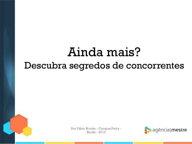 Ainda mais? Descubra segredos de concorrentes Por Fábio Ricotta - Campus Party - Recife - 2013