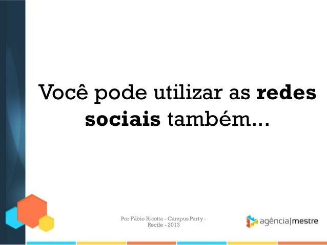 Você pode utilizar as redes sociais também... Por Fábio Ricotta - Campus Party - Recife - 2013