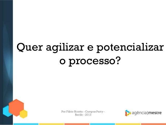 Quer agilizar e potencializar o processo? Por Fábio Ricotta - Campus Party - Recife - 2013