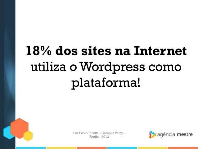 18% dos sites na Internet utiliza o Wordpress como plataforma! Por Fábio Ricotta - Campus Party - Recife - 2013