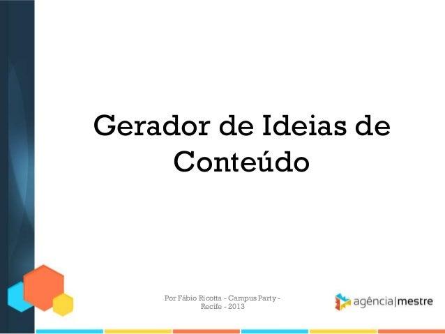 Gerador de Ideias de Conteúdo Por Fábio Ricotta - Campus Party - Recife - 2013