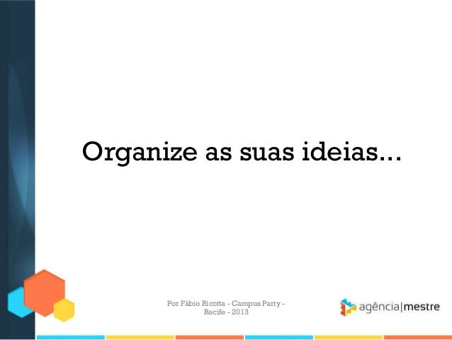Organize as suas ideias... Por Fábio Ricotta - Campus Party - Recife - 2013