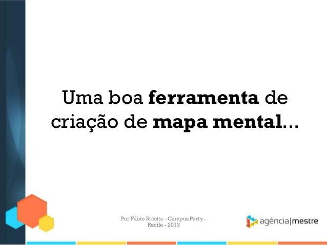 Uma boa ferramenta de criação de mapa mental... Por Fábio Ricotta - Campus Party - Recife - 2013