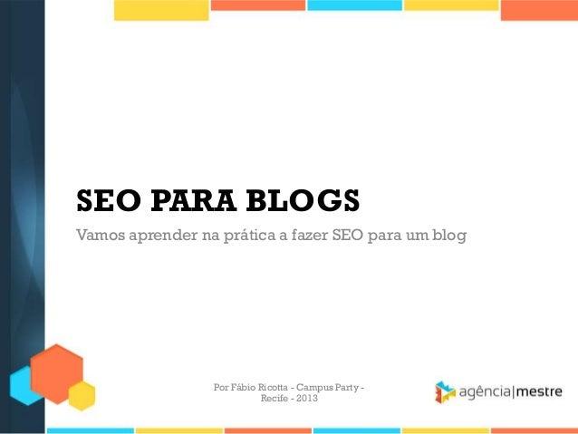 SEO PARA BLOGS Vamos aprender na prática a fazer SEO para um blog Por Fábio Ricotta - Campus Party - Recife - 2013