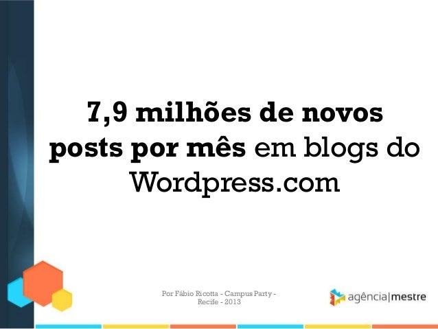 7,9 milhões de novos posts por mês em blogs do Wordpress.com Por Fábio Ricotta - Campus Party - Recife - 2013