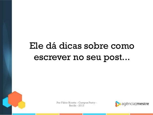Ele dá dicas sobre como escrever no seu post... Por Fábio Ricotta - Campus Party - Recife - 2013