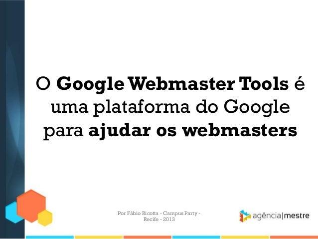 O GoogleWebmaster Tools é uma plataforma do Google para ajudar os webmasters Por Fábio Ricotta - Campus Party - Recife - 2...