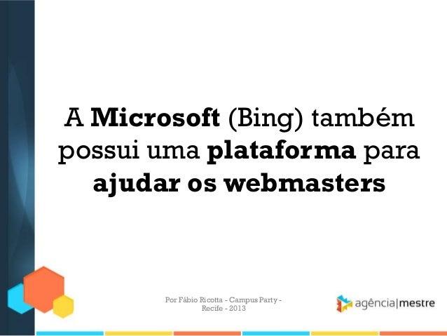 A Microsoft (Bing) também possui uma plataforma para ajudar os webmasters Por Fábio Ricotta - Campus Party - Recife - 2013